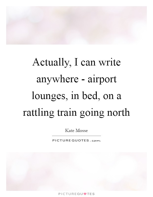 Actually, I can write anywhere - airport lounges, in bed, on a rattling train going north Picture Quote #1