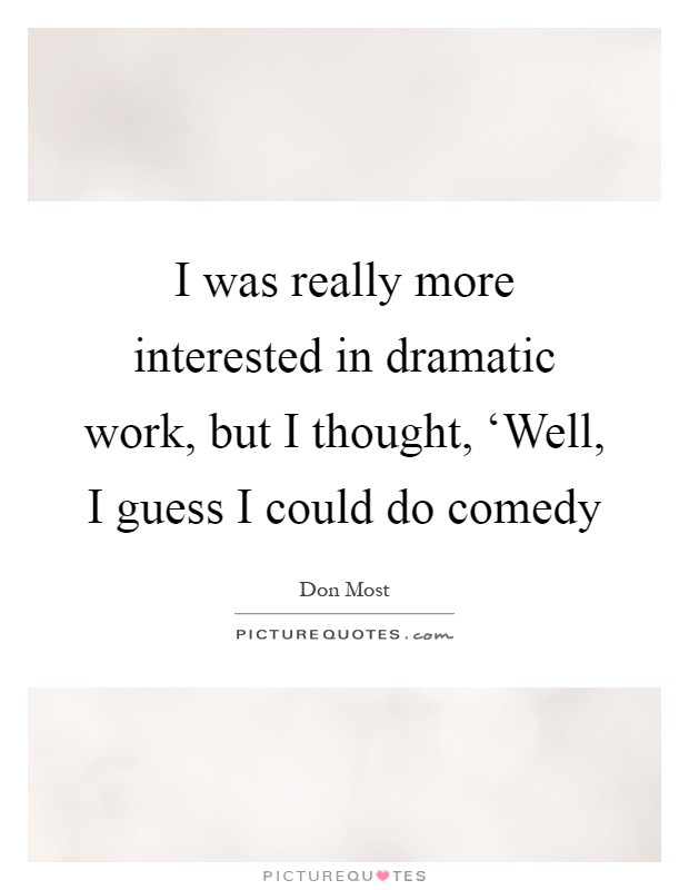I was really more interested in dramatic work, but I thought, 'Well, I guess I could do comedy Picture Quote #1