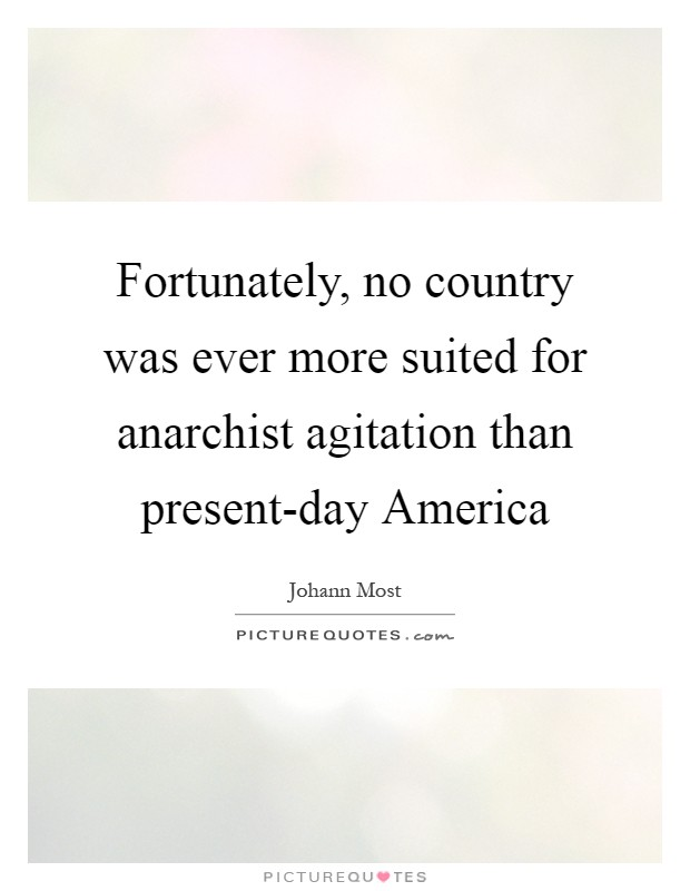 Fortunately, no country was ever more suited for anarchist agitation than present-day America Picture Quote #1