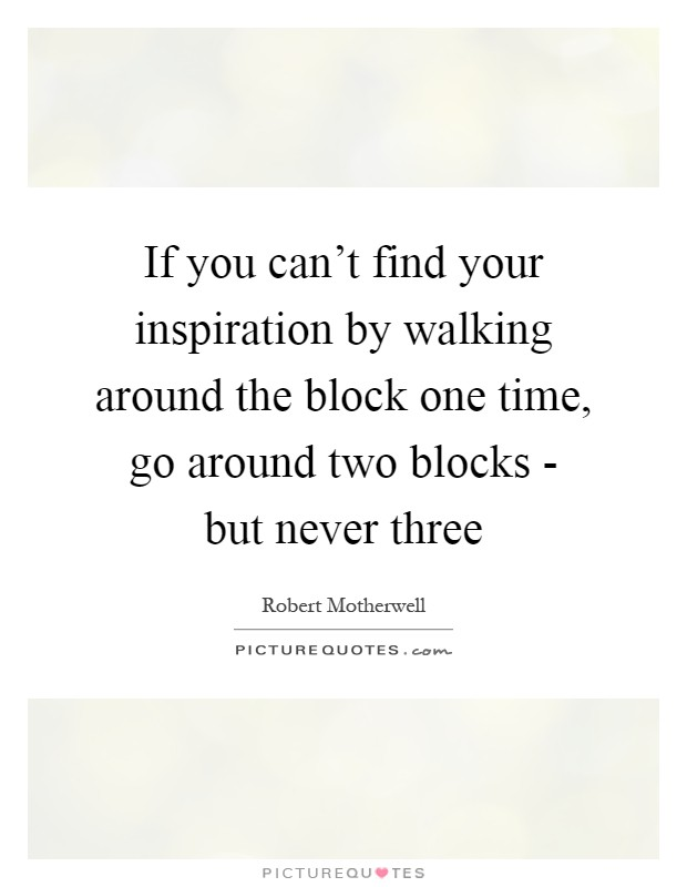 If you can't find your inspiration by walking around the block one time, go around two blocks - but never three Picture Quote #1