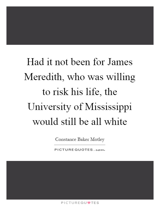http://img.picturequotes.com/2/648/647889/had-it-not-been-for-james-meredith-who-was-willing-to-risk-his-life-the-university-of-mississippi-quote-1.jpg