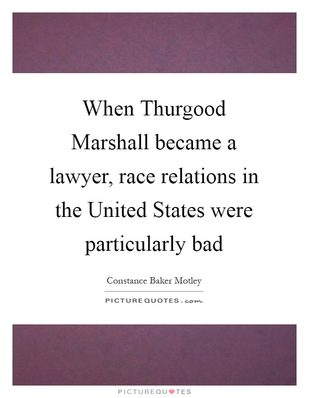 When Thurgood Marshall became a lawyer, race relations in the United States were particularly bad Picture Quote #1