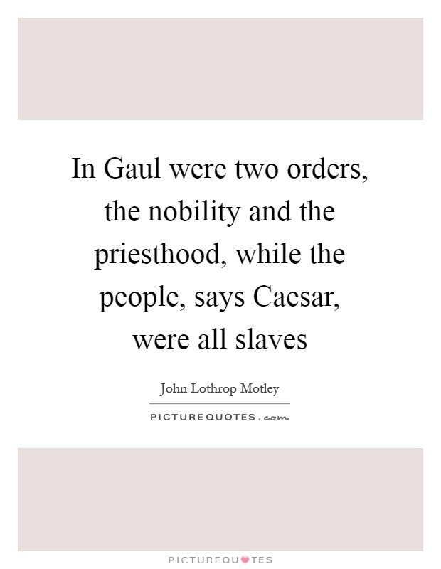 In Gaul were two orders, the nobility and the priesthood, while the people, says Caesar, were all slaves Picture Quote #1