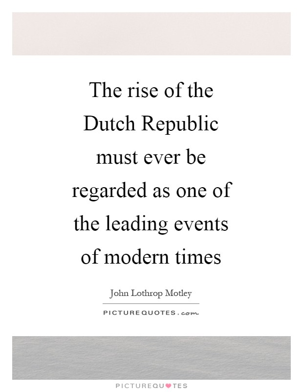 The rise of the Dutch Republic must ever be regarded as one of the leading events of modern times Picture Quote #1