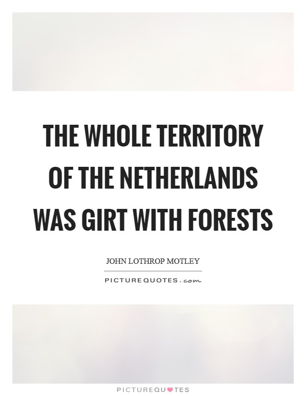 The whole territory of the Netherlands was girt with forests Picture Quote #1