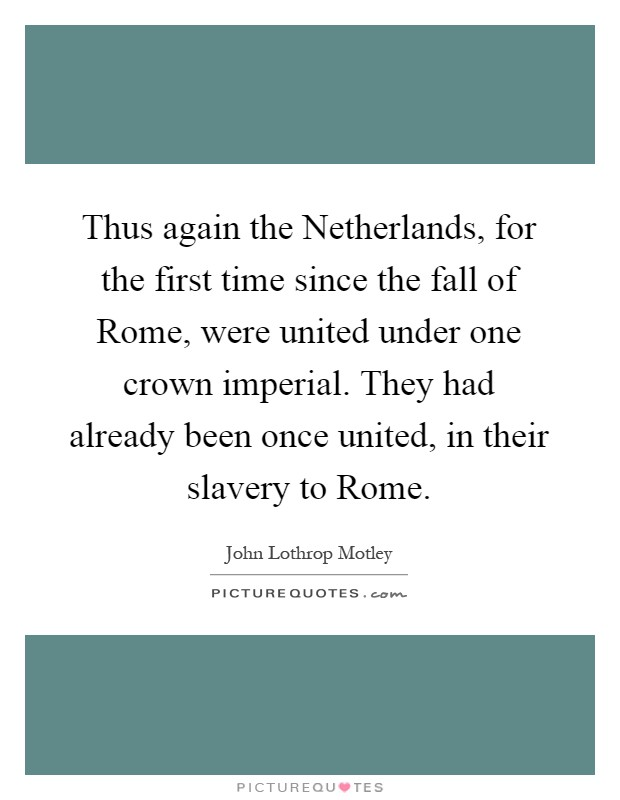Thus again the Netherlands, for the first time since the fall of Rome, were united under one crown imperial. They had already been once united, in their slavery to Rome Picture Quote #1