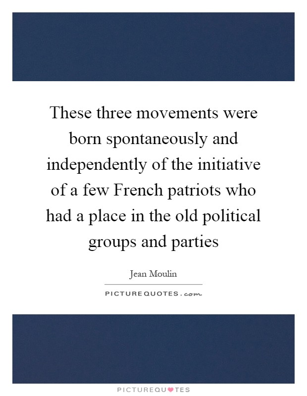 These three movements were born spontaneously and independently of the initiative of a few French patriots who had a place in the old political groups and parties Picture Quote #1