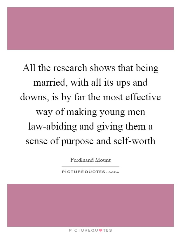 All the research shows that being married, with all its ups and downs, is by far the most effective way of making young men law-abiding and giving them a sense of purpose and self-worth Picture Quote #1