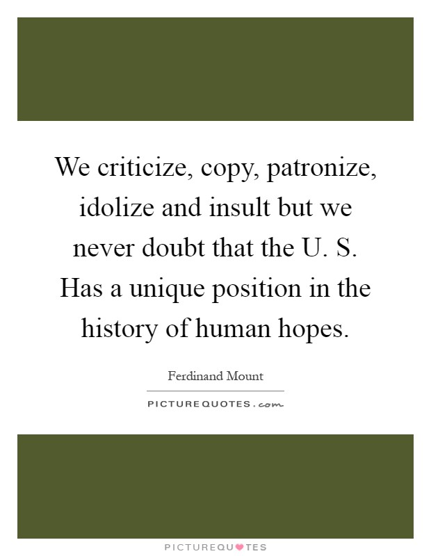 We criticize, copy, patronize, idolize and insult but we never doubt that the U. S. Has a unique position in the history of human hopes Picture Quote #1