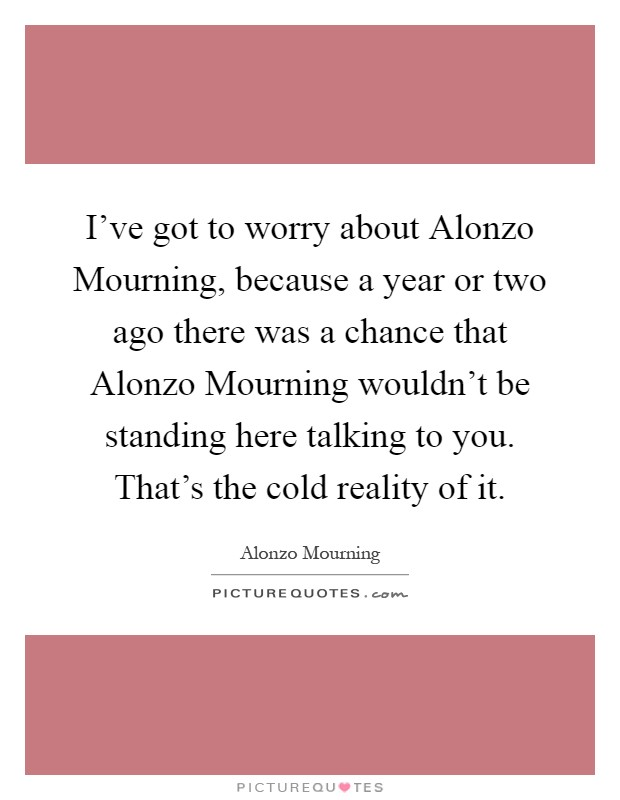 I've got to worry about Alonzo Mourning, because a year or two ago there was a chance that Alonzo Mourning wouldn't be standing here talking to you. That's the cold reality of it Picture Quote #1