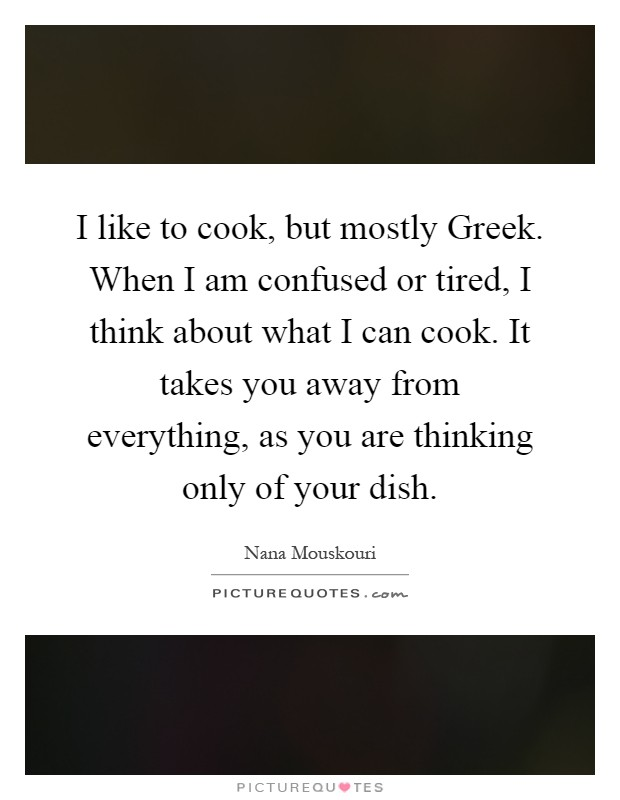 I like to cook, but mostly Greek. When I am confused or tired, I think about what I can cook. It takes you away from everything, as you are thinking only of your dish Picture Quote #1
