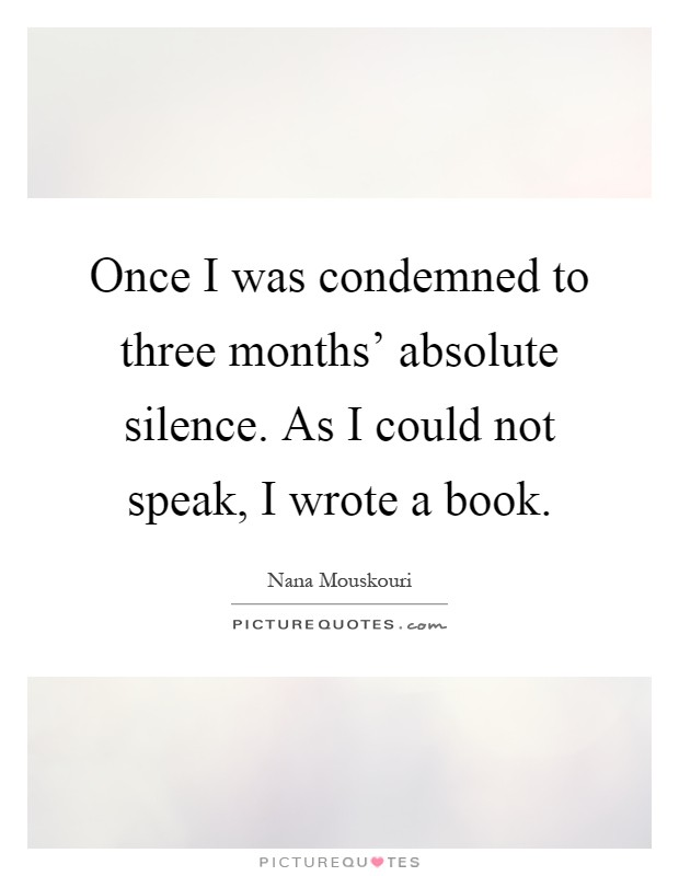 Once I was condemned to three months' absolute silence. As I could not speak, I wrote a book Picture Quote #1