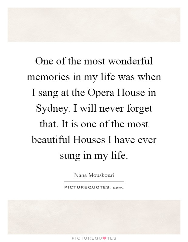 One of the most wonderful memories in my life was when I sang at the Opera House in Sydney. I will never forget that. It is one of the most beautiful Houses I have ever sung in my life Picture Quote #1