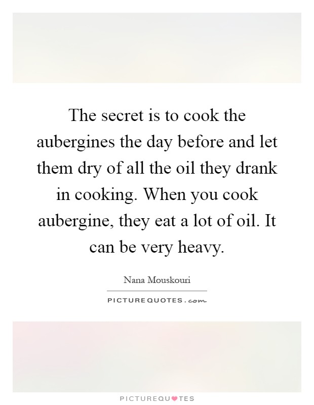 The secret is to cook the aubergines the day before and let them dry of all the oil they drank in cooking. When you cook aubergine, they eat a lot of oil. It can be very heavy Picture Quote #1
