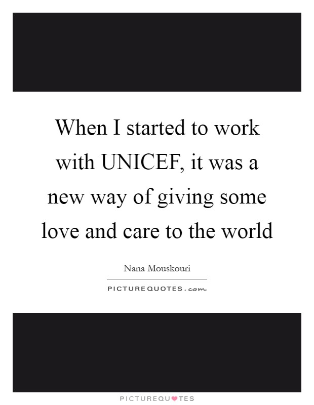When I started to work with UNICEF, it was a new way of giving some love and care to the world Picture Quote #1