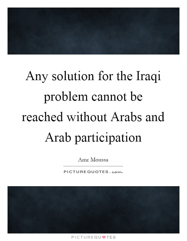 Any solution for the Iraqi problem cannot be reached without Arabs and Arab participation Picture Quote #1