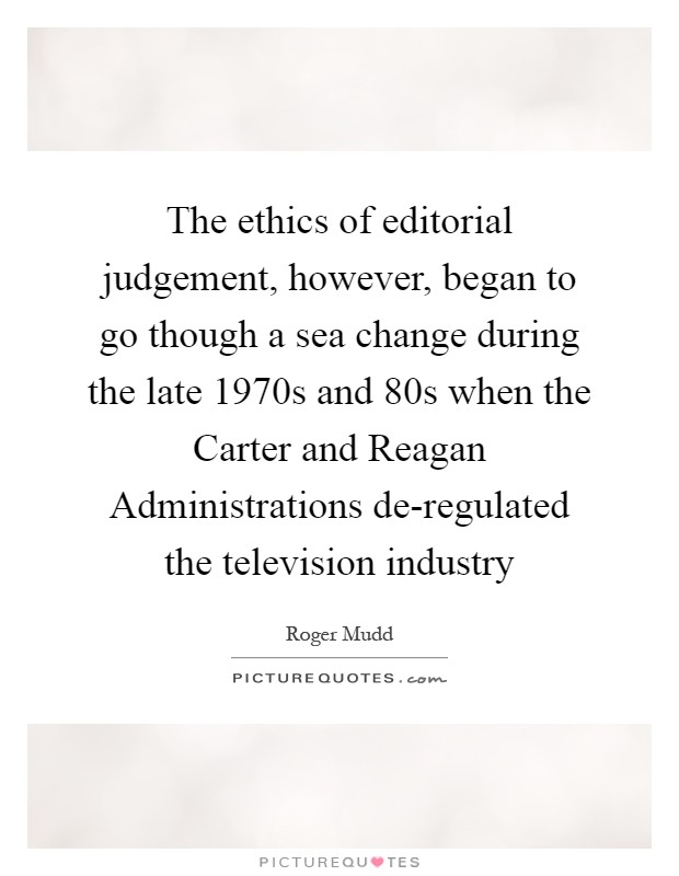 The ethics of editorial judgement, however, began to go though a sea change during the late 1970s and 80s when the Carter and Reagan Administrations de-regulated the television industry Picture Quote #1