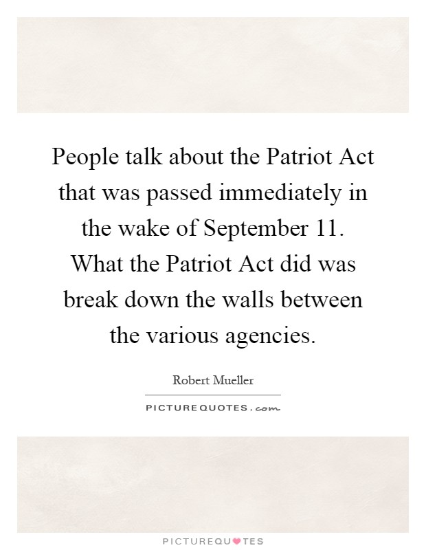 People talk about the Patriot Act that was passed immediately in the wake of September 11. What the Patriot Act did was break down the walls between the various agencies Picture Quote #1