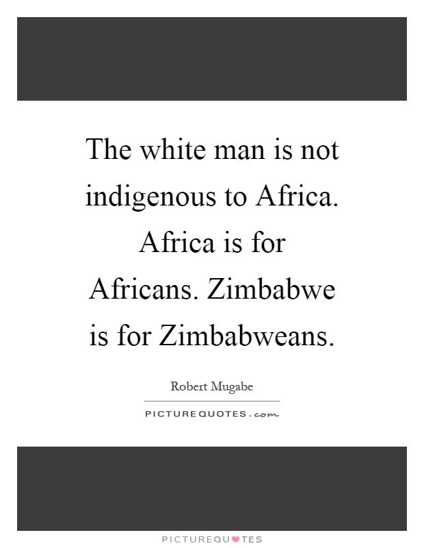 The white man is not indigenous to Africa. Africa is for Africans. Zimbabwe is for Zimbabweans Picture Quote #1