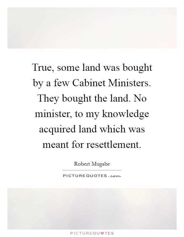 True, some land was bought by a few Cabinet Ministers. They bought the land. No minister, to my knowledge acquired land which was meant for resettlement Picture Quote #1