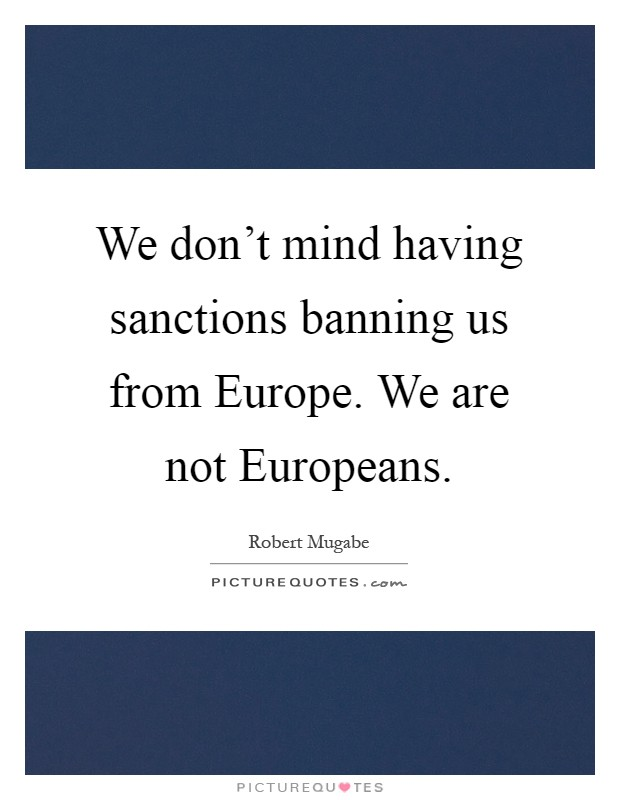 We don't mind having sanctions banning us from Europe. We are not Europeans Picture Quote #1