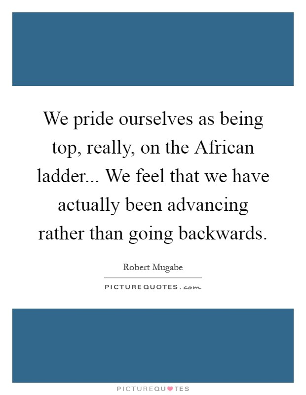 We pride ourselves as being top, really, on the African ladder... We feel that we have actually been advancing rather than going backwards Picture Quote #1
