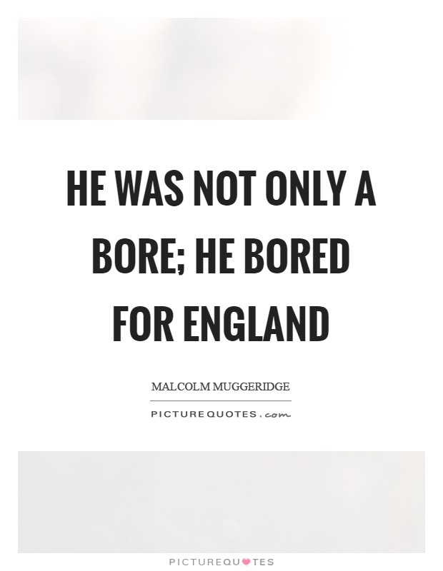 He was not only a bore; he bored for England Picture Quote #1