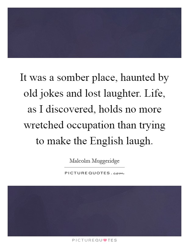 It was a somber place, haunted by old jokes and lost laughter. Life, as I discovered, holds no more wretched occupation than trying to make the English laugh Picture Quote #1
