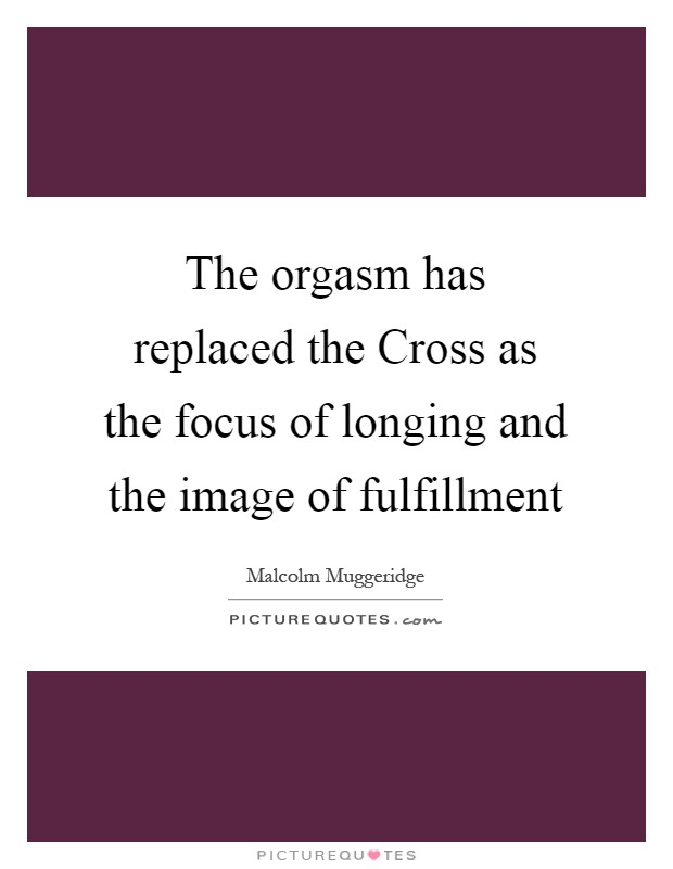 The orgasm has replaced the Cross as the focus of longing and the image of fulfillment Picture Quote #1