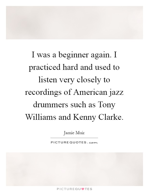 I was a beginner again. I practiced hard and used to listen very closely to recordings of American jazz drummers such as Tony Williams and Kenny Clarke Picture Quote #1