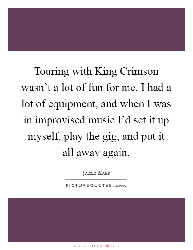 Touring with King Crimson wasn't a lot of fun for me. I had a lot of equipment, and when I was in improvised music I'd set it up myself, play the gig, and put it all away again Picture Quote #1