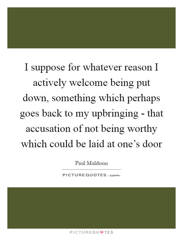 I suppose for whatever reason I actively welcome being put down, something which perhaps goes back to my upbringing - that accusation of not being worthy which could be laid at one's door Picture Quote #1
