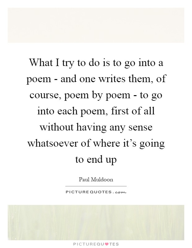 What I try to do is to go into a poem - and one writes them, of course, poem by poem - to go into each poem, first of all without having any sense whatsoever of where it's going to end up Picture Quote #1