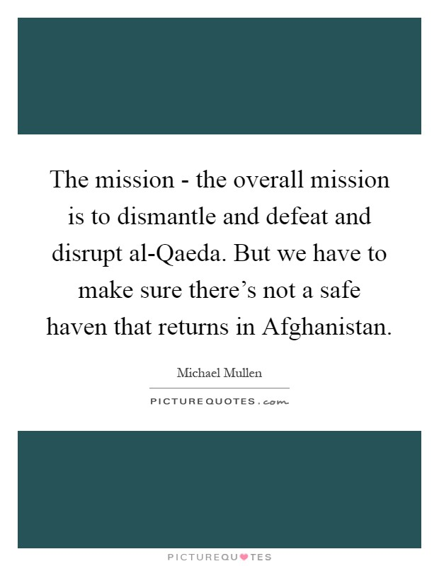 The mission - the overall mission is to dismantle and defeat and disrupt al-Qaeda. But we have to make sure there's not a safe haven that returns in Afghanistan Picture Quote #1