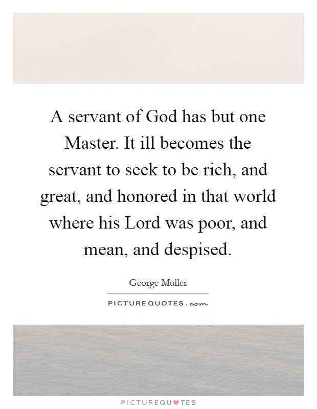 A servant of God has but one Master. It ill becomes the servant to seek to be rich, and great, and honored in that world where his Lord was poor, and mean, and despised Picture Quote #1