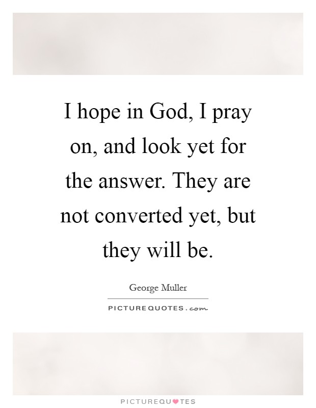 I hope in God, I pray on, and look yet for the answer. They are not converted yet, but they will be Picture Quote #1