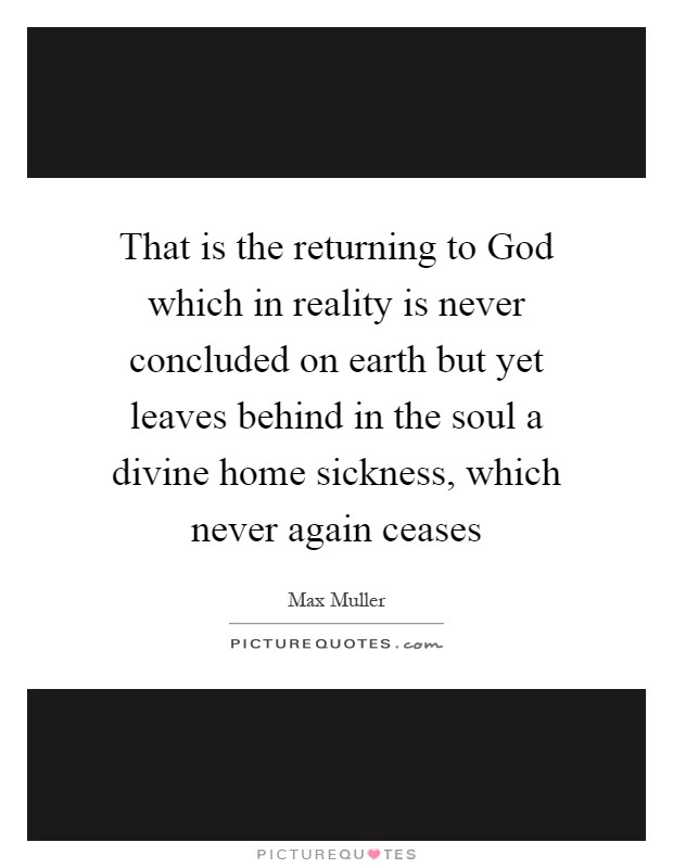 That is the returning to God which in reality is never concluded on earth but yet leaves behind in the soul a divine home sickness, which never again ceases Picture Quote #1