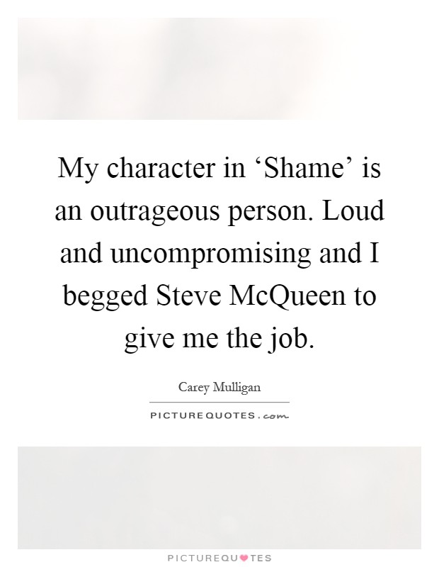 My character in 'Shame' is an outrageous person. Loud and uncompromising and I begged Steve McQueen to give me the job Picture Quote #1