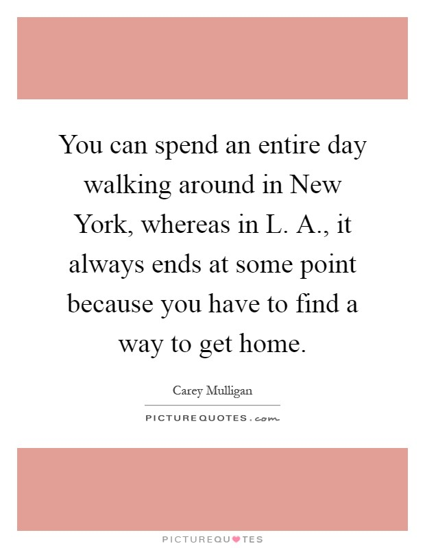 You can spend an entire day walking around in New York, whereas in L. A., it always ends at some point because you have to find a way to get home Picture Quote #1