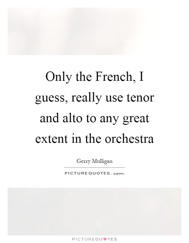 Only the French, I guess, really use tenor and alto to any great extent in the orchestra Picture Quote #1