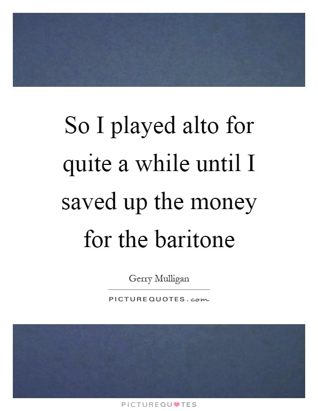 So I played alto for quite a while until I saved up the money for the baritone Picture Quote #1