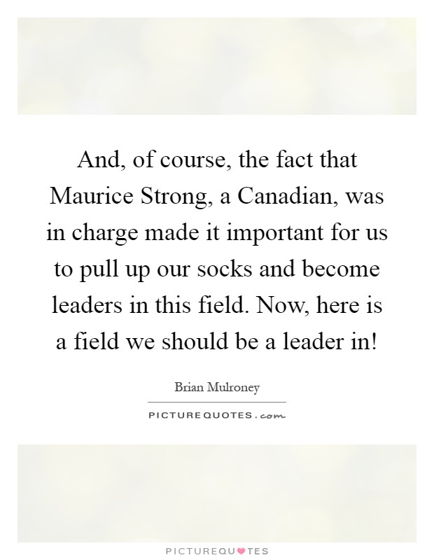 And, of course, the fact that Maurice Strong, a Canadian, was in charge made it important for us to pull up our socks and become leaders in this field. Now, here is a field we should be a leader in! Picture Quote #1