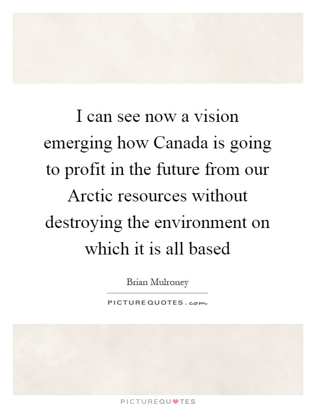 I can see now a vision emerging how Canada is going to profit in the future from our Arctic resources without destroying the environment on which it is all based Picture Quote #1