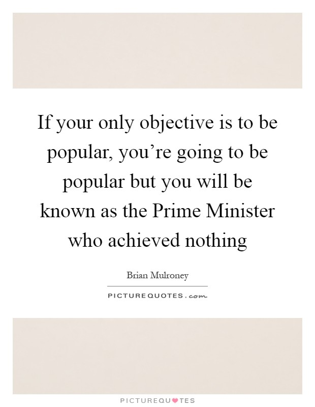 If your only objective is to be popular, you're going to be popular but you will be known as the Prime Minister who achieved nothing Picture Quote #1