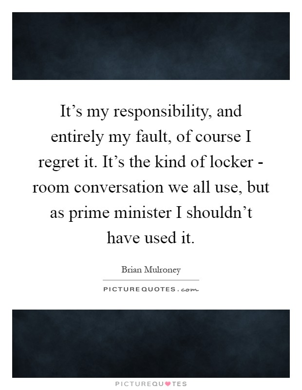 It's my responsibility, and entirely my fault, of course I regret it. It's the kind of locker - room conversation we all use, but as prime minister I shouldn't have used it Picture Quote #1