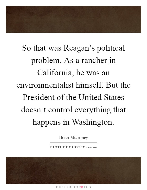 So that was Reagan's political problem. As a rancher in California, he was an environmentalist himself. But the President of the United States doesn't control everything that happens in Washington Picture Quote #1