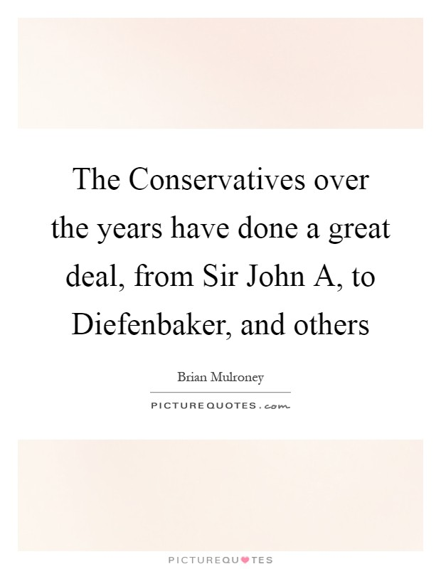 The Conservatives over the years have done a great deal, from Sir John A, to Diefenbaker, and others Picture Quote #1