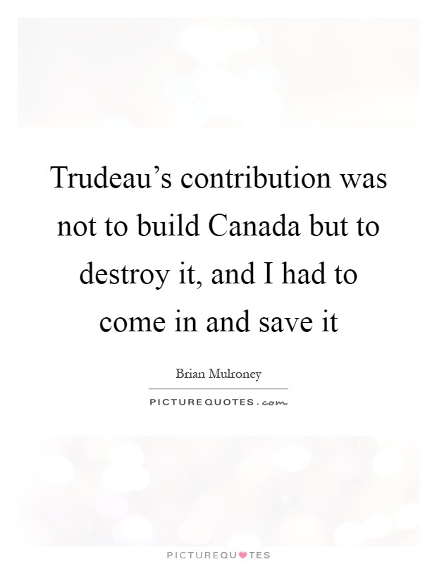 Trudeau's contribution was not to build Canada but to destroy it, and I had to come in and save it Picture Quote #1