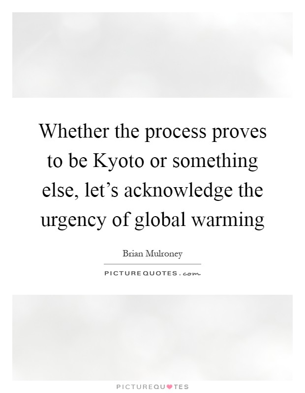 Whether the process proves to be Kyoto or something else, let's acknowledge the urgency of global warming Picture Quote #1