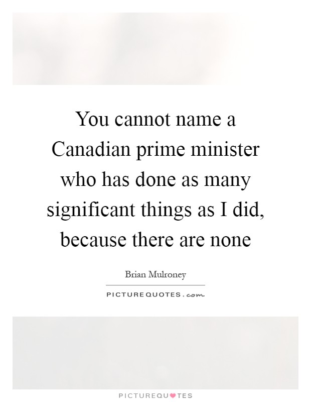 You cannot name a Canadian prime minister who has done as many significant things as I did, because there are none Picture Quote #1